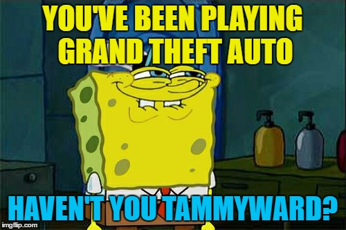 Dont You Squidward Meme | YOU'VE BEEN PLAYING GRAND THEFT AUTO HAVEN'T YOU TAMMYWARD? | image tagged in memes,dont you squidward | made w/ Imgflip meme maker