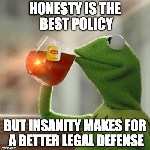 But That's None Of My Business | HONESTY IS THE BEST POLICY BUT INSANITY MAKES FOR A BETTER LEGAL DEFENSE | image tagged in memes,but thats none of my business,kermit the frog,insanity,bacon | made w/ Imgflip meme maker