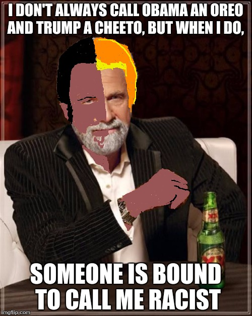 The Most Interesting Man In The World Meme | I DON'T ALWAYS CALL OBAMA AN OREO AND TRUMP A CHEETO, BUT WHEN I DO, SOMEONE IS BOUND TO CALL ME RACIST | image tagged in memes,the most interesting man in the world | made w/ Imgflip meme maker