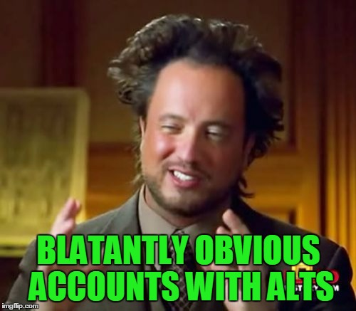 Ancient Aliens Meme | BLATANTLY OBVIOUS ACCOUNTS WITH ALTS | image tagged in memes,ancient aliens | made w/ Imgflip meme maker