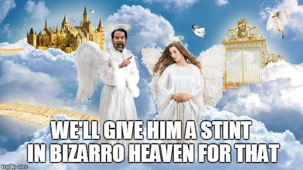 WE'LL GIVE HIM A STINT IN BIZARRO HEAVEN FOR THAT | made w/ Imgflip meme maker