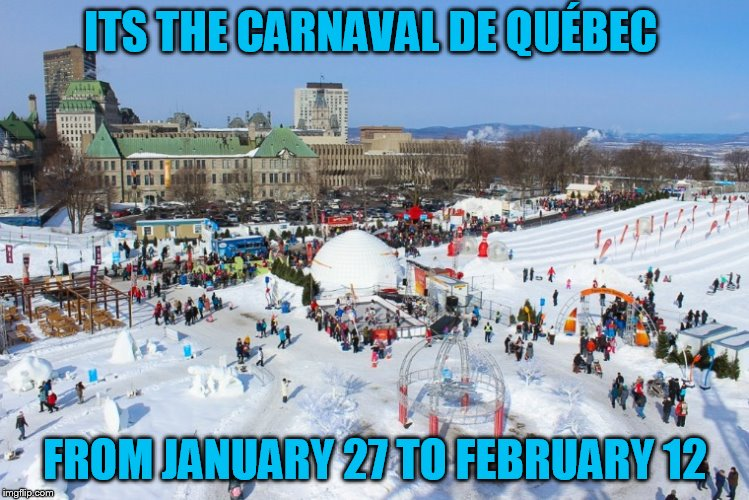 ITS THE CARNAVAL DE QUÉBEC FROM JANUARY 27 TO FEBRUARY 12 | made w/ Imgflip meme maker