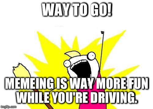 X All The Y Meme | WAY TO GO! MEMEING IS WAY MORE FUN WHILE YOU'RE DRIVING. | image tagged in memes,x all the y | made w/ Imgflip meme maker