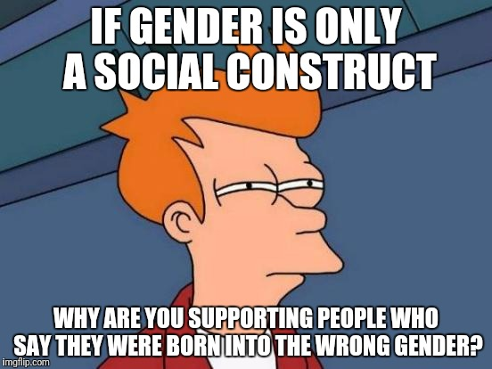 Futurama Fry Meme | IF GENDER IS ONLY A SOCIAL CONSTRUCT WHY ARE YOU SUPPORTING PEOPLE WHO SAY THEY WERE BORN INTO THE WRONG GENDER? | image tagged in memes,futurama fry | made w/ Imgflip meme maker