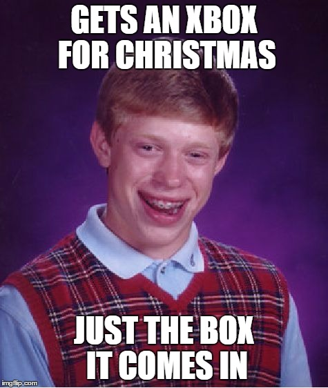 Bad Luck Brian Meme | GETS AN XBOX FOR CHRISTMAS JUST THE BOX IT COMES IN | image tagged in memes,bad luck brian | made w/ Imgflip meme maker