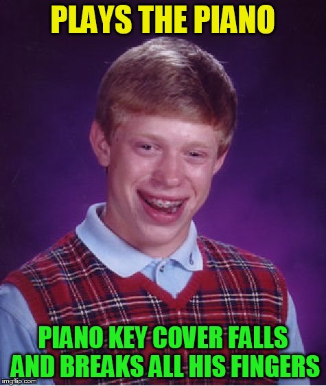Bad Luck Brian Meme | PLAYS THE PIANO PIANO KEY COVER FALLS AND BREAKS ALL HIS FINGERS | image tagged in memes,bad luck brian | made w/ Imgflip meme maker