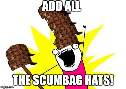 X All The Y Meme | ADD ALL THE SCUMBAG HATS! | image tagged in memes,x all the y,scumbag | made w/ Imgflip meme maker