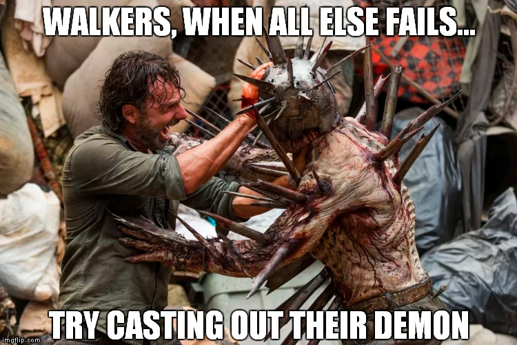 Evangelical Rick | WALKERS, WHEN ALL ELSE FAILS... TRY CASTING OUT THEIR DEMON | image tagged in the walking dead,rick grimes,evangelical,preach | made w/ Imgflip meme maker