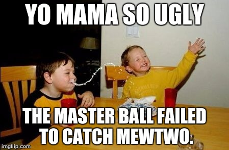 Yo mama so | YO MAMA SO UGLY THE MASTER BALL FAILED TO CATCH MEWTWO. | image tagged in yo mama so | made w/ Imgflip meme maker