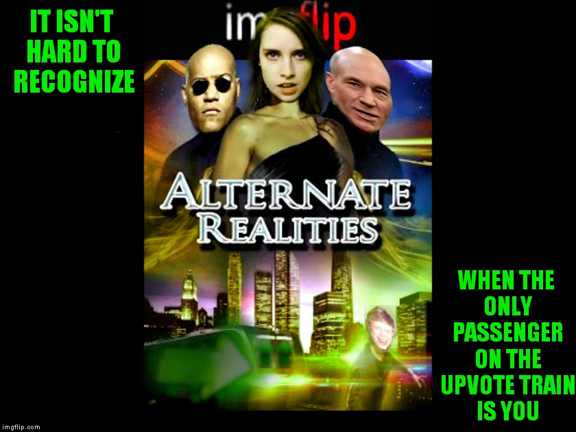 If you are going to altvote yourself, it may be wise to not be obvious about it, we do notice... | IT ISN'T HARD TO RECOGNIZE WHEN THE ONLY PASSENGER ON THE UPVOTE TRAIN IS YOU | image tagged in alternate reality,alternate,memestrocity | made w/ Imgflip meme maker