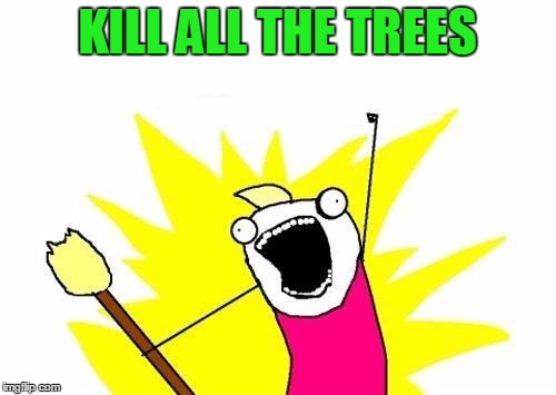 X All The Y Meme | KILL ALL THE TREES | image tagged in memes,x all the y | made w/ Imgflip meme maker