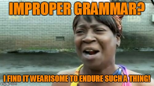 Aint Nobody Got Time For That Meme | IMPROPER GRAMMAR? I FIND IT WEARISOME TO ENDURE SUCH A THING! | image tagged in memes,aint nobody got time for that | made w/ Imgflip meme maker