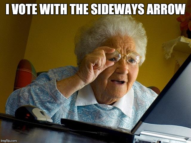 Grandma Finds The Internet Meme | I VOTE WITH THE SIDEWAYS ARROW | image tagged in memes,grandma finds the internet | made w/ Imgflip meme maker
