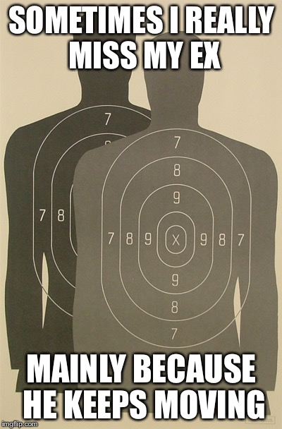 Shooting target silhouette  | SOMETIMES I REALLY MISS MY EX MAINLY BECAUSE HE KEEPS MOVING | image tagged in shooting target silhouette | made w/ Imgflip meme maker