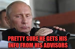 PRETTY SURE HE GETS HIS INFO FROM HIS ADVISORS | made w/ Imgflip meme maker