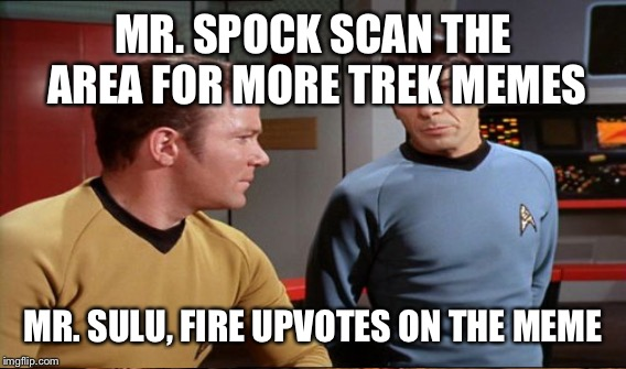 MR. SPOCK SCAN THE AREA FOR MORE TREK MEMES MR. SULU, FIRE UPVOTES ON THE MEME | made w/ Imgflip meme maker