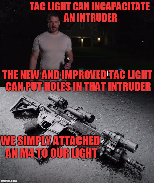 For an extra $600 we will send the M4 attachment with the tac light. | TAC LIGHT CAN INCAPACITATE AN INTRUDER WE SIMPLY ATTACHED AN M4 TO OUR LIGHT THE NEW AND IMPROVED TAC LIGHT CAN PUT HOLES IN THAT INTRUDER | image tagged in infomercial | made w/ Imgflip meme maker