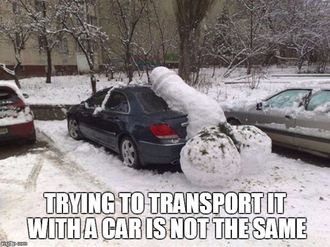 TRYING TO TRANSPORT IT WITH A CAR IS NOT THE SAME | made w/ Imgflip meme maker