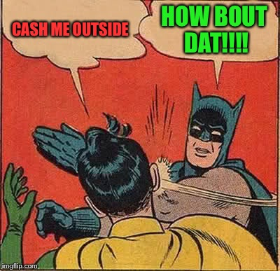 Batman Slapping Robin Meme | CASH ME OUTSIDE HOW BOUT DAT!!!! | image tagged in memes,batman slapping robin | made w/ Imgflip meme maker