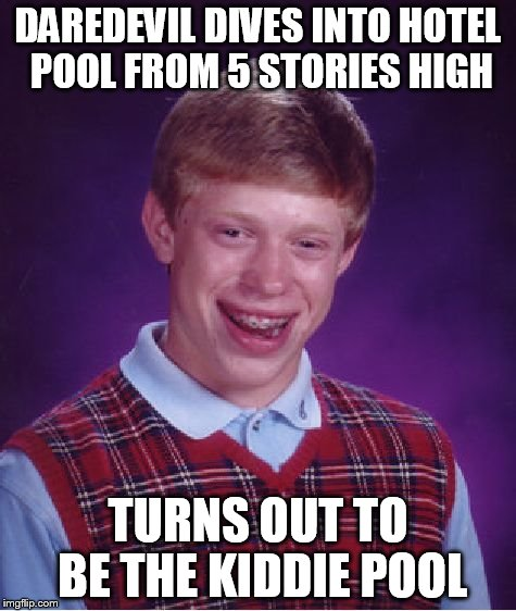 Bad Luck Brian Meme | DAREDEVIL DIVES INTO HOTEL POOL FROM 5 STORIES HIGH TURNS OUT TO BE THE KIDDIE POOL | image tagged in memes,bad luck brian | made w/ Imgflip meme maker