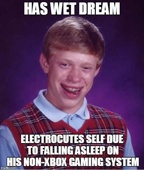 Bad Luck Brian Meme | HAS WET DREAM ELECTROCUTES SELF DUE TO FALLING ASLEEP ON HIS NON-XBOX GAMING SYSTEM | image tagged in memes,bad luck brian | made w/ Imgflip meme maker