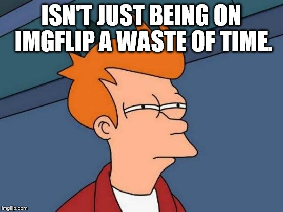 Futurama Fry Meme | ISN'T JUST BEING ON IMGFLIP A WASTE OF TIME. | image tagged in memes,futurama fry | made w/ Imgflip meme maker