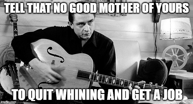 TELL THAT NO GOOD MOTHER OF YOURS TO QUIT WHINING AND GET A JOB | made w/ Imgflip meme maker