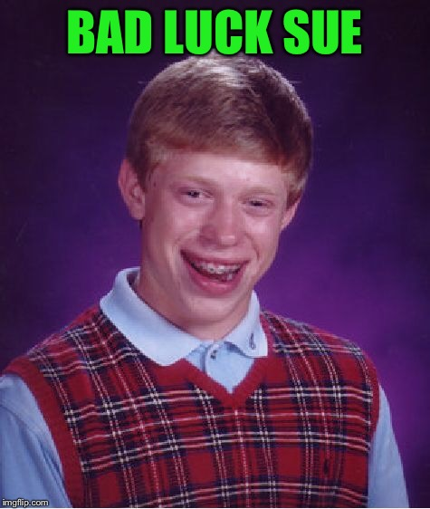 Bad Luck Brian Meme | BAD LUCK SUE | image tagged in memes,bad luck brian | made w/ Imgflip meme maker