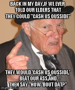 "Back In My Day Meme | BACK IN MY DAY,IF WE EVER TOLD OUR ELDERS THAT THEY COULD ""CASH US OUSSIDE"" THEY WOULD 'CASH US OUSSIDE,' BEAT OUR ASS,AND THEN SAY ""HOW 'BO 
