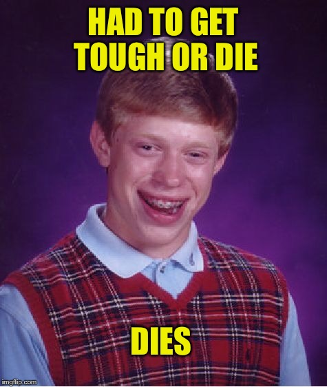 Bad Luck Brian Meme | HAD TO GET TOUGH OR DIE DIES | image tagged in memes,bad luck brian | made w/ Imgflip meme maker