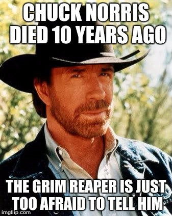 Chuck Norris Meme | CHUCK NORRIS DIED 10 YEARS AGO THE GRIM REAPER IS JUST TOO AFRAID TO TELL HIM | image tagged in memes,chuck norris | made w/ Imgflip meme maker