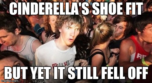 Sudden Clarity Clarence Meme | CINDERELLA'S SHOE FIT BUT YET IT STILL FELL OFF | image tagged in memes,sudden clarity clarence | made w/ Imgflip meme maker