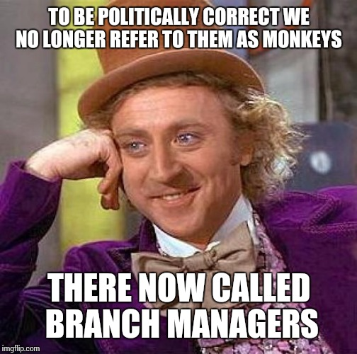 Creepy Condescending Wonka Meme | TO BE POLITICALLY CORRECT WE NO LONGER REFER TO THEM AS MONKEYS THERE NOW CALLED BRANCH MANAGERS | image tagged in memes,creepy condescending wonka | made w/ Imgflip meme maker