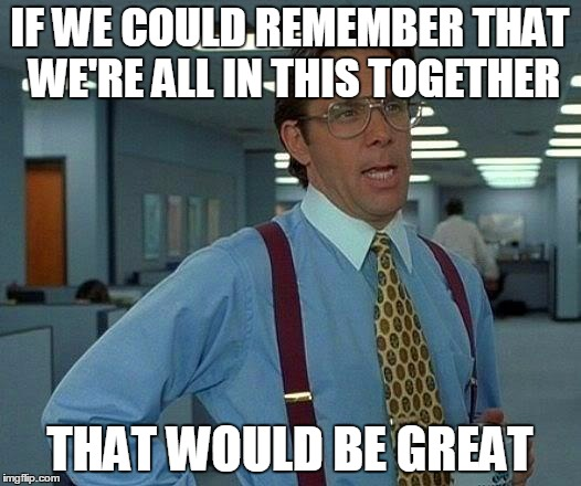 That Would Be Great Meme | IF WE COULD REMEMBER THAT WE'RE ALL IN THIS TOGETHER THAT WOULD BE GREAT | image tagged in memes,that would be great | made w/ Imgflip meme maker