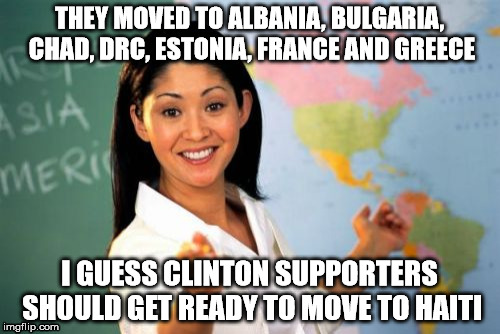 THEY MOVED TO ALBANIA, BULGARIA, CHAD, DRC, ESTONIA, FRANCE AND GREECE I GUESS CLINTON SUPPORTERS SHOULD GET READY TO MOVE TO HAITI | made w/ Imgflip meme maker