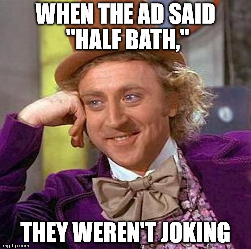 "Creepy Condescending Wonka Meme | WHEN THE AD SAID ""HALF BATH,"" THEY WEREN'T JOKING 