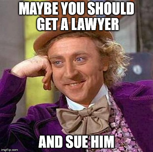 Creepy Condescending Wonka Meme | MAYBE YOU SHOULD GET A LAWYER AND SUE HIM | image tagged in memes,creepy condescending wonka | made w/ Imgflip meme maker