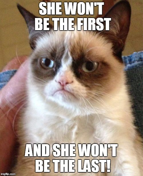 Grumpy Cat Meme | SHE WON'T BE THE FIRST AND SHE WON'T BE THE LAST! | image tagged in memes,grumpy cat | made w/ Imgflip meme maker