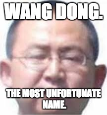WANG DONG. THE MOST UNFORTUNATE NAME. | image tagged in wang dong | made w/ Imgflip meme maker