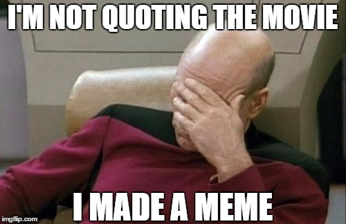 Captain Picard Facepalm Meme | I'M NOT QUOTING THE MOVIE I MADE A MEME | image tagged in memes,captain picard facepalm | made w/ Imgflip meme maker