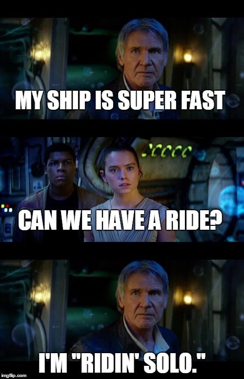 "It's True All of It Han Solo Meme | MY SHIP IS SUPER FAST I'M ""RIDIN' SOLO."" CAN WE HAVE A RIDE? 