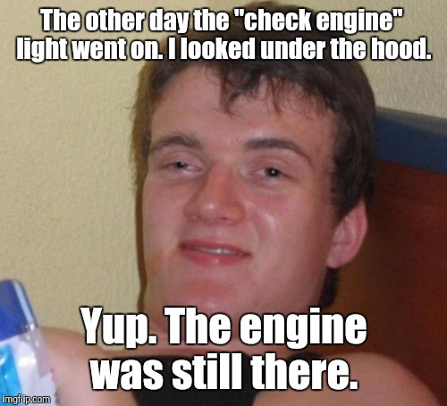 "10 Guy Meme | The other day the ""check engine""  light went on. I looked under the hood. Yup. The engine was still there. 