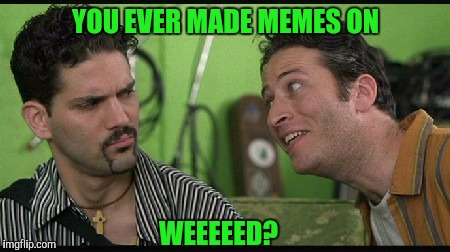 Maybe once or twice... | YOU EVER MADE MEMES ON WEEEEED? | image tagged in sewmyeyesshut,funny memes,half baked,weed | made w/ Imgflip meme maker