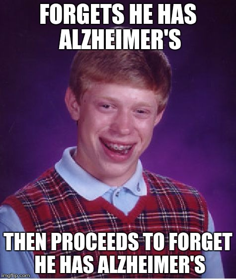 Bad Luck Brian Meme | FORGETS HE HAS ALZHEIMER'S THEN PROCEEDS TO FORGET HE HAS ALZHEIMER'S | image tagged in memes,bad luck brian | made w/ Imgflip meme maker