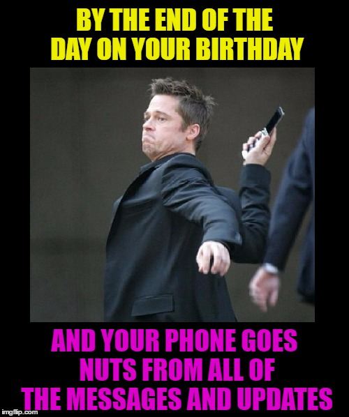 It's nice at first, but WOW it gets old, FAST! | BY THE END OF THE DAY ON YOUR BIRTHDAY AND YOUR PHONE GOES NUTS FROM ALL OF THE MESSAGES AND UPDATES | image tagged in memes,funny,cell phone,facebook,twitter,texting | made w/ Imgflip meme maker