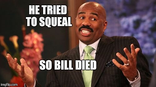Steve Harvey Meme | HE TRIED TO SQUEAL SO BILL DIED | image tagged in memes,steve harvey | made w/ Imgflip meme maker