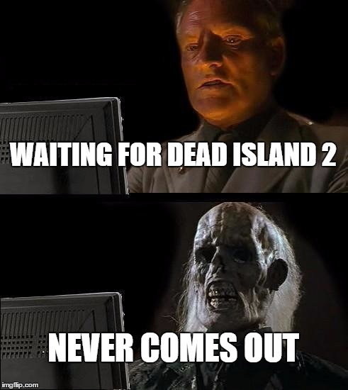 I'll Just Wait Here |  WAITING FOR DEAD ISLAND 2; NEVER COMES OUT | image tagged in memes,ill just wait here,zombies,waiting skeleton,gaming,xbox one | made w/ Imgflip meme maker