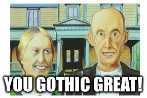 YOU GOTHIC GREAT! | made w/ Imgflip meme maker