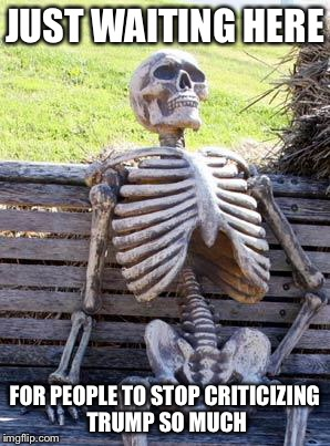 Waiting Skeleton Meme | JUST WAITING HERE FOR PEOPLE TO STOP CRITICIZING TRUMP SO MUCH | image tagged in memes,waiting skeleton | made w/ Imgflip meme maker