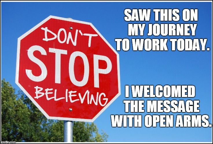 I Can Produce a Meme Any Way You Want It! | SAW THIS ON MY JOURNEY TO WORK TODAY. I WELCOMED THE MESSAGE WITH OPEN ARMS. | image tagged in journey,don't stop believing | made w/ Imgflip meme maker